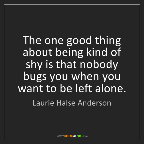 Laurie Halse Anderson: The one good thing about being kind of shy is that nobody...