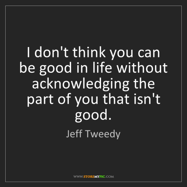 Jeff Tweedy: I don't think you can be good in life without acknowledging...