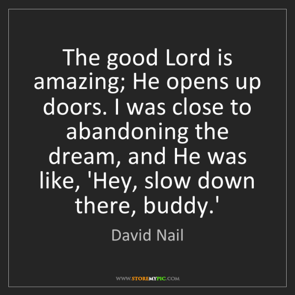 David Nail: The good Lord is amazing; He opens up doors. I was close...