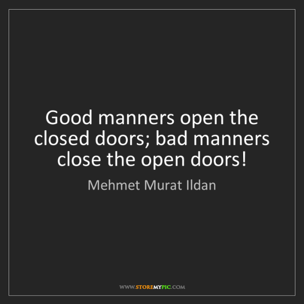 Mehmet Murat Ildan: Good manners open the closed doors; bad manners close...