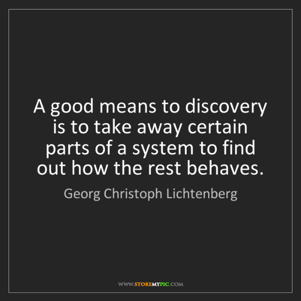 Georg Christoph Lichtenberg: A good means to discovery is to take away certain parts...