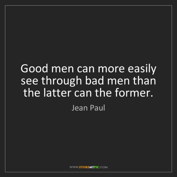Jean Paul: Good men can more easily see through bad men than the...