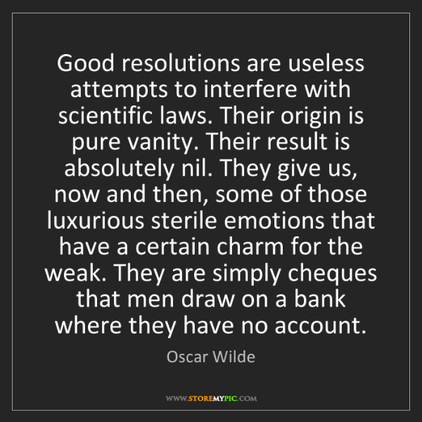 Oscar Wilde: Good resolutions are useless attempts to interfere with...