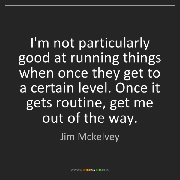Jim Mckelvey: I'm not particularly good at running things when once...