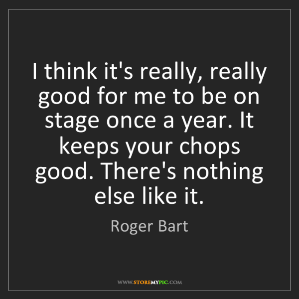 Roger Bart: I think it's really, really good for me to be on stage...