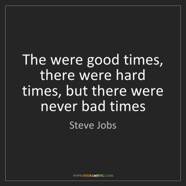 Steve Jobs: The were good times, there were hard times, but there...
