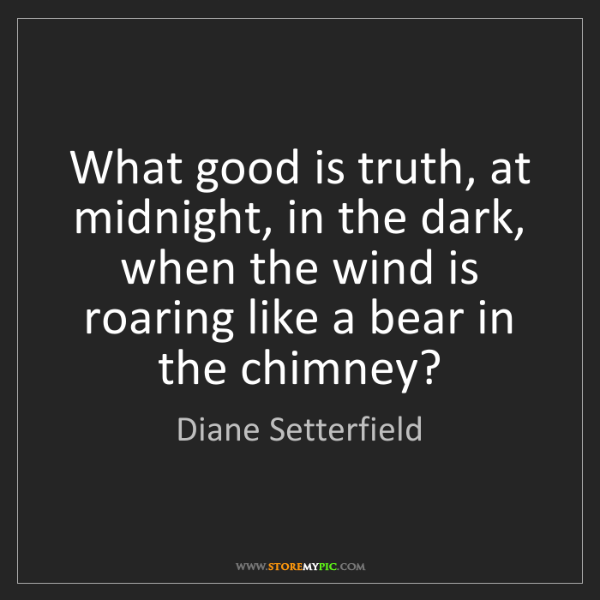 Diane Setterfield: What good is truth, at midnight, in the dark, when the...