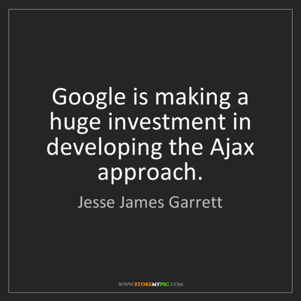 Jesse James Garrett: Google is making a huge investment in developing the...