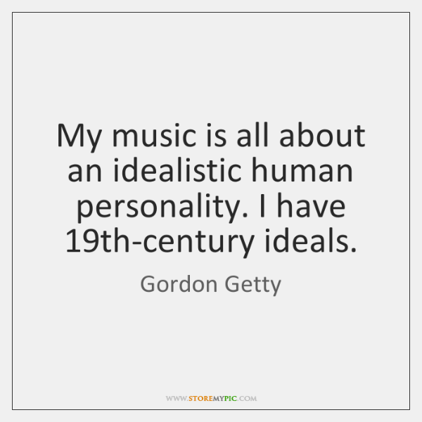 My music is all about an idealistic human personality. I have 19th-century ...