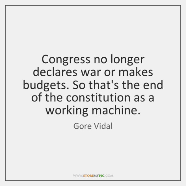 Congress no longer declares war or makes budgets. So that's the end ...