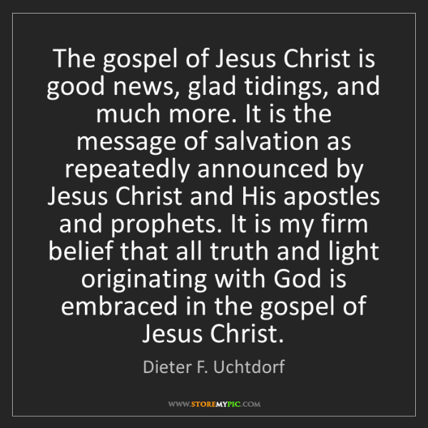 Dieter F. Uchtdorf: The gospel of Jesus Christ is good news, glad tidings,...