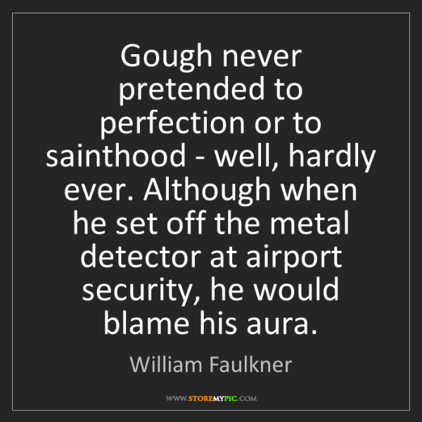 William Faulkner: Gough never pretended to perfection or to sainthood -...