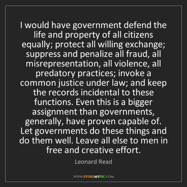Leonard Read: I would have government defend the life and property...