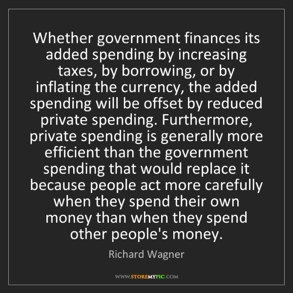 Richard Wagner: Whether government finances its added spending by increasing...