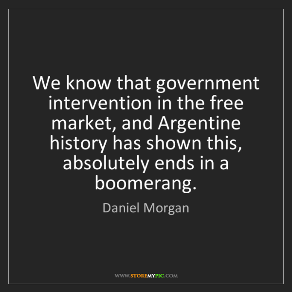 Daniel Morgan: We know that government intervention in the free market,...