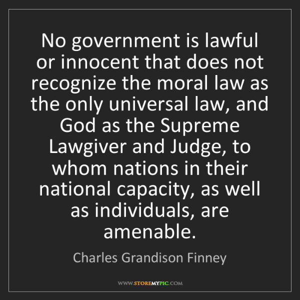 Charles Grandison Finney: No government is lawful or innocent that does not recognize...