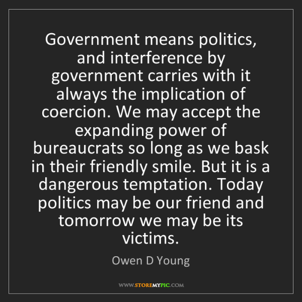 Owen D Young: Government means politics, and interference by government...