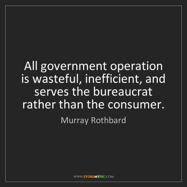 Murray Rothbard: All government operation is wasteful, inefficient, and...