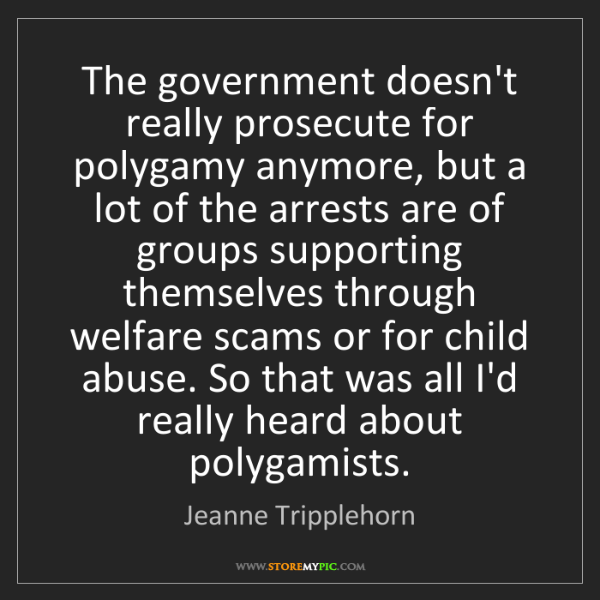 Jeanne Tripplehorn: The government doesn't really prosecute for polygamy...