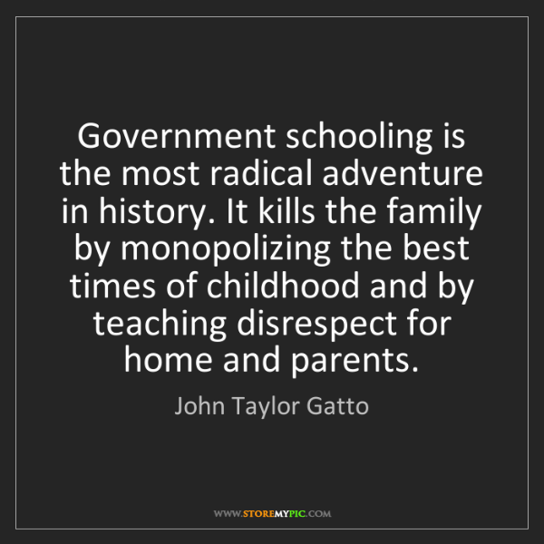 John Taylor Gatto: Government schooling is the most radical adventure in...