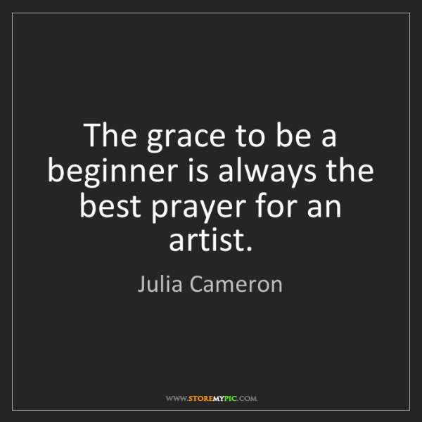 Julia Cameron: The grace to be a beginner is always the best prayer...