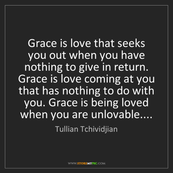Tullian Tchividjian: Grace is love that seeks you out when you have nothing...