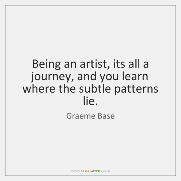 Being an artist, its all a journey, and you learn where the ...