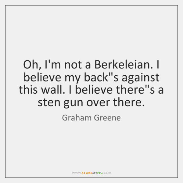 Oh, I'm not a Berkeleian. I believe my back's against this wall. ...