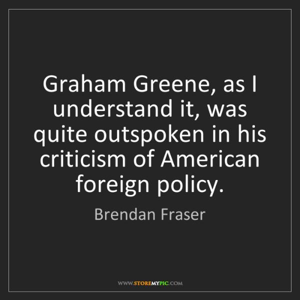 Brendan Fraser: Graham Greene, as I understand it, was quite outspoken...