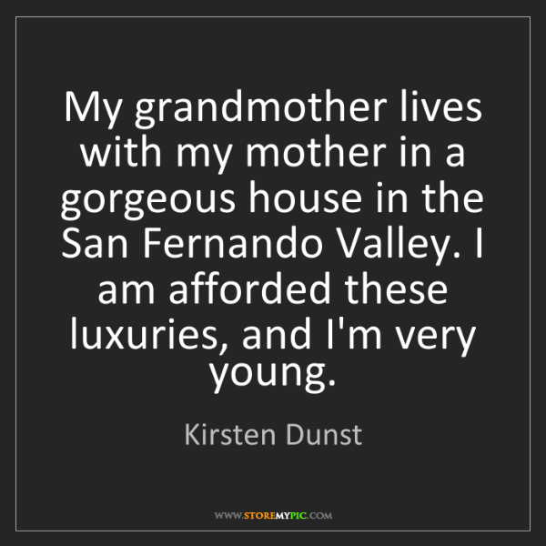 Kirsten Dunst: My grandmother lives with my mother in a gorgeous house...