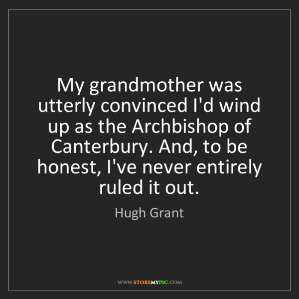 Hugh Grant: My grandmother was utterly convinced I'd wind up as the...