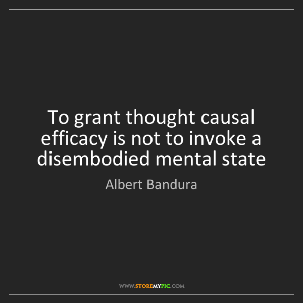 Albert Bandura: To grant thought causal efficacy is not to invoke a disembodied...