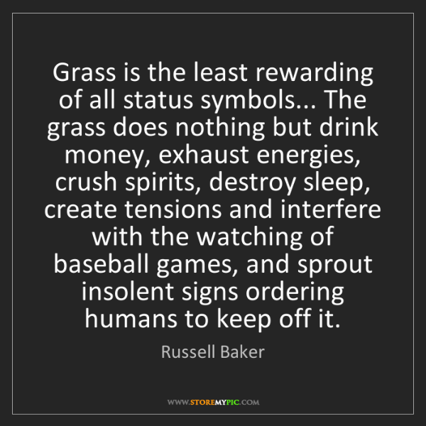 Russell Baker: Grass is the least rewarding of all status symbols......