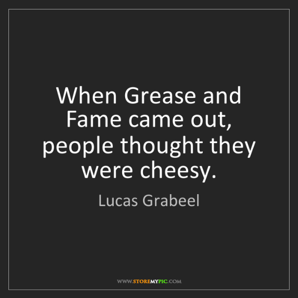 Lucas Grabeel: When Grease and Fame came out, people thought they were...