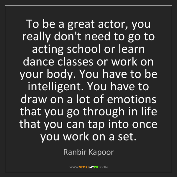 Ranbir Kapoor: To be a great actor, you really don't need to go to acting...