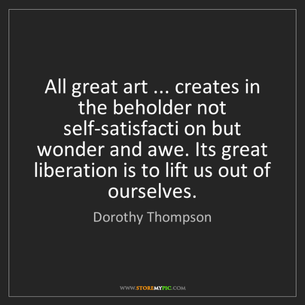 Dorothy Thompson: All great art ... creates in the beholder not self-satisfacti...