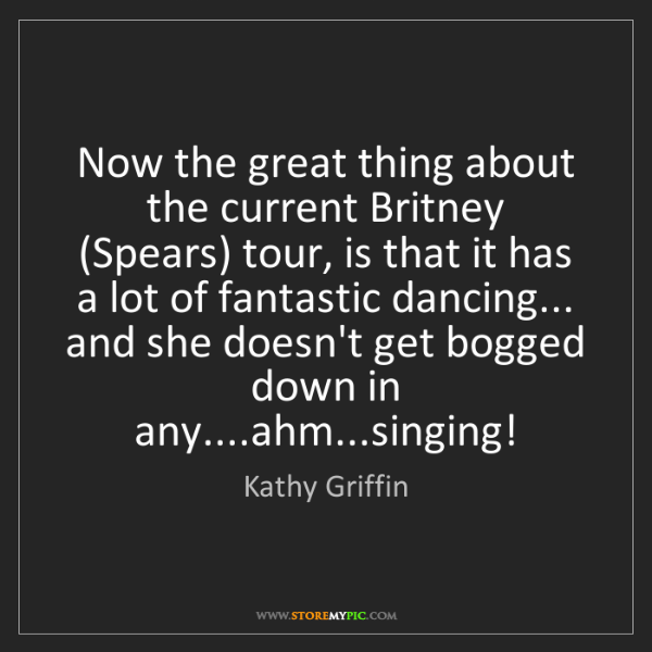 Kathy Griffin: Now the great thing about the current Britney (Spears)...