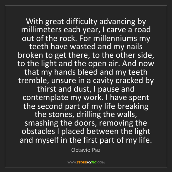 Octavio Paz: With great difficulty advancing by millimeters each year,...