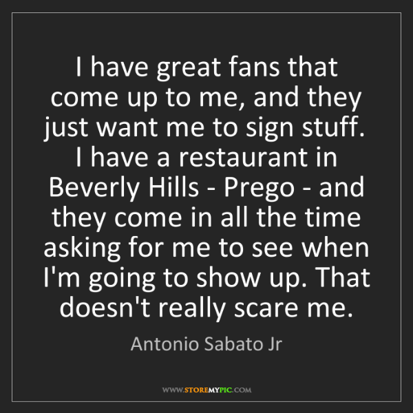 Antonio Sabato Jr: I have great fans that come up to me, and they just want...