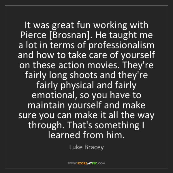 Luke Bracey: It was great fun working with Pierce [Brosnan]. He taught...