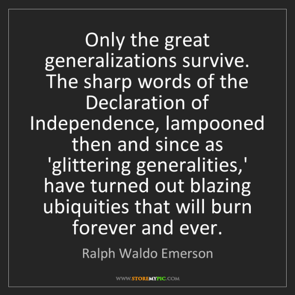 Ralph Waldo Emerson: Only the great generalizations survive. The sharp words...
