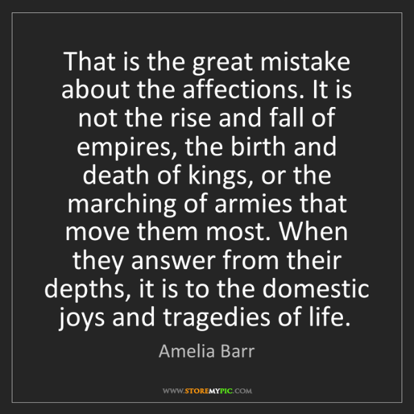 Amelia Barr: That is the great mistake about the affections. It is...