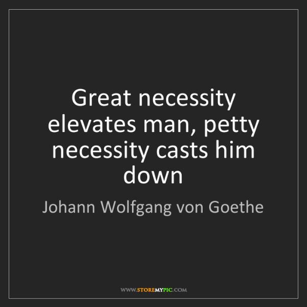 Johann Wolfgang von Goethe: Great necessity elevates man, petty necessity casts him...