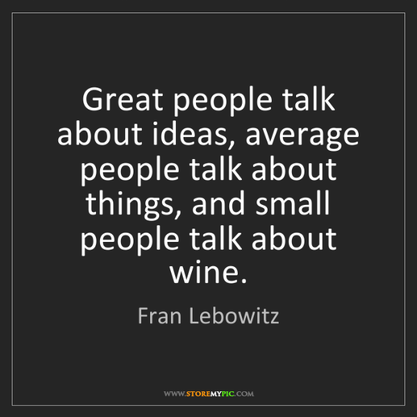 Fran Lebowitz: Great people talk about ideas, average people talk about...