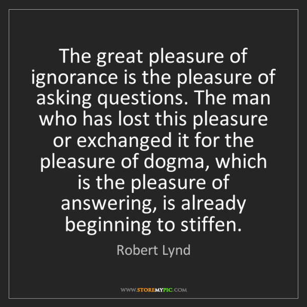 Robert Lynd: The great pleasure of ignorance is the pleasure of asking...