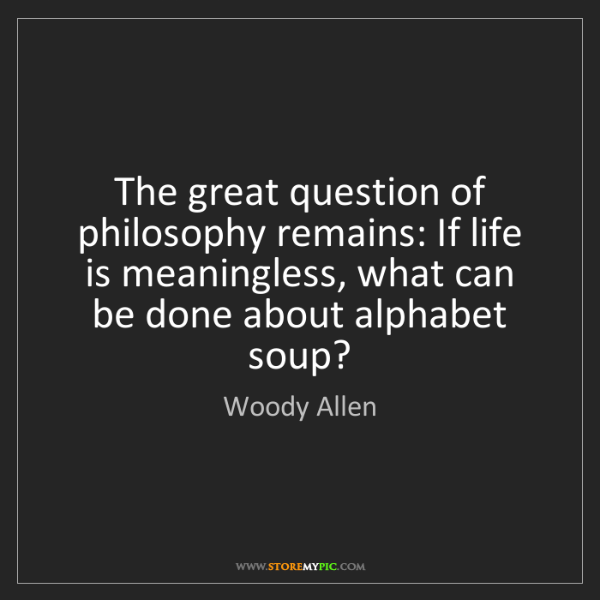 Woody Allen: The great question of philosophy remains: If life is...