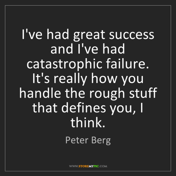 Peter Berg: I've had great success and I've had catastrophic failure....