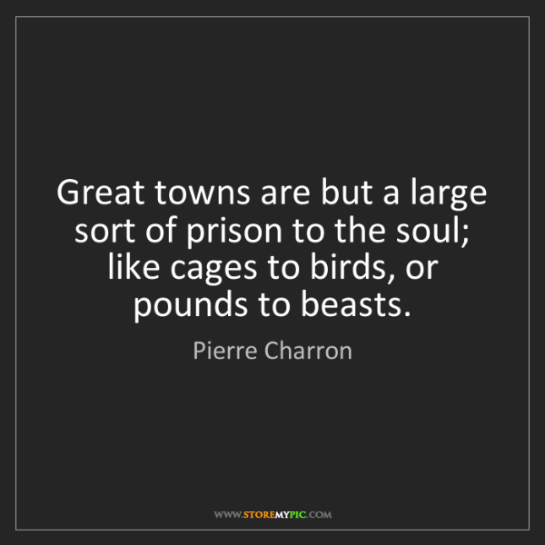Pierre Charron: Great towns are but a large sort of prison to the soul;...