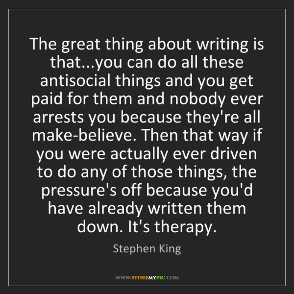 Stephen King: The great thing about writing is that...you can do all...
