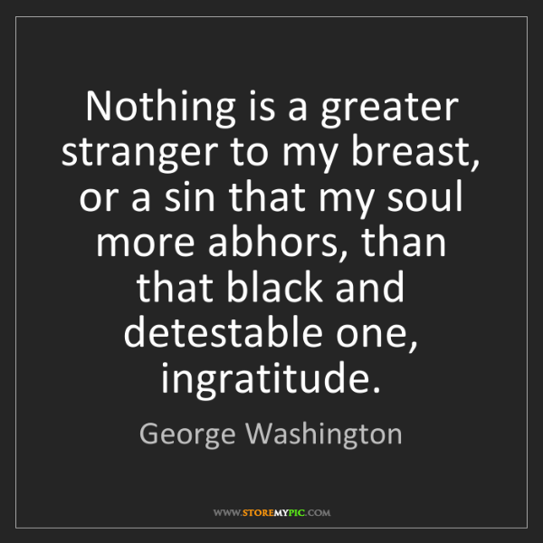 George Washington: Nothing is a greater stranger to my breast, or a sin...